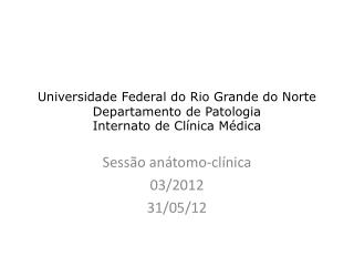 Universidade Federal do Rio Grande do Norte Departamento de Patologia Internato de Clínica Médica