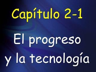Cap�tulo  2-1 El progreso y la tecnolog �a