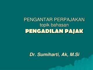 PENGANTAR PERPAJAKAN topik bahasan PENGADILAN PAJAK  Dr.  Sumiharti ,  Ak ,  M.Si