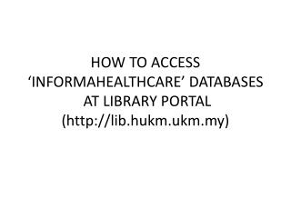HOW TO ACCESS 'INFORMAHEALTHCARE' DATABASES  AT LIBRARY PORTAL  (lib.hukm.ukm.my)