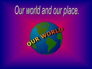 Our world and our place.