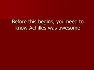 Before this begins, you need to know Achilles was awesome