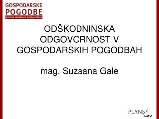 ODŠKODNINSKA ODGOVORNOST V GOSPODARSKIH POGODBAH mag. Suzaana Gale