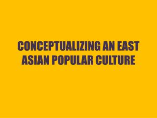 CONCEPTUALIZING AN EAST ASIAN POPULAR CULTURE