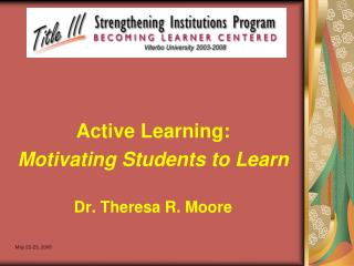 Active Learning:  Motivating Students to Learn Dr. Theresa R. Moore