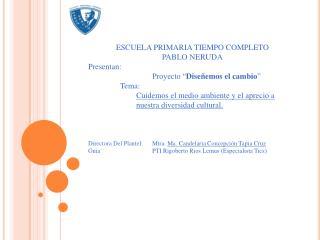 """ESCUELA PRIMARIA TIEMPO COMPLETO PABLO NERUDA Presentan: Proyecto """" Diseñemos el cambio """" Tema:"""