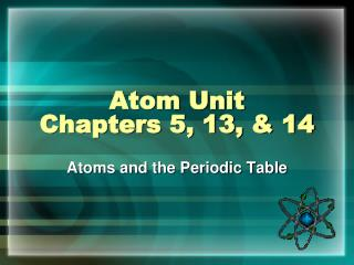 Atom Unit Chapters 5, 13, & 14