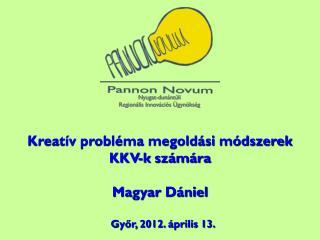 Kreatív probléma megoldási módszerek KKV-k számára Magyar  Dániel Győr , 2012.  április 13 .