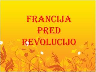 FRANCIJA PRED REVOLUCIJO