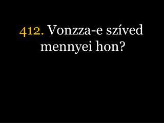 412.  Vonzza-e szíved mennyei hon?
