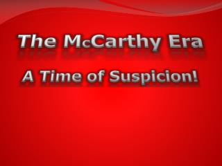 The M c Carthy Era A Time of Suspicion!