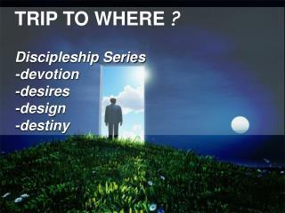 TRIP TO WHERE  ? Discipleship Series -devotion -desires -design -destiny