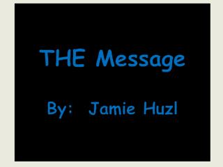 THE Message By:  Jamie Huzl