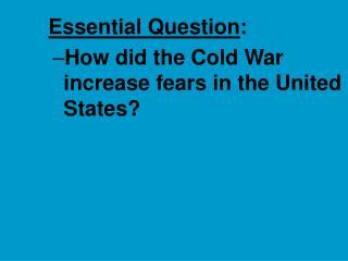 Essential Question : How did the Cold War increase fears in the United States?