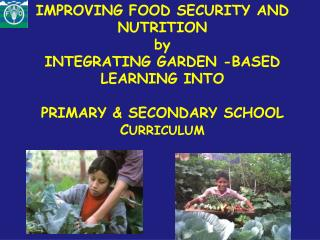 IMPROVING FOOD SECURITY AND NUTRITION  by INTEGRATING GARDEN -BASED LEARNING INTO   PRIMARY  SECONDARY SCHOOL CURRICULUM