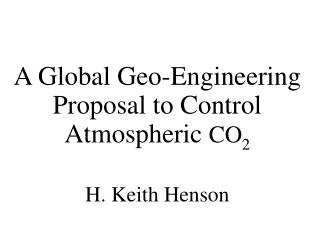 A Global Geo-Engineering Proposal to Control Atmospheric  CO 2 H. Keith Henson