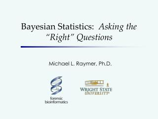 "Bayesian Statistics:   Asking the ""Right"" Questions"