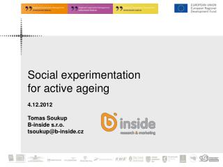 Social experimentation  for active ageing 4.12.2012 Tomas Soukup B-inside s.r.o.