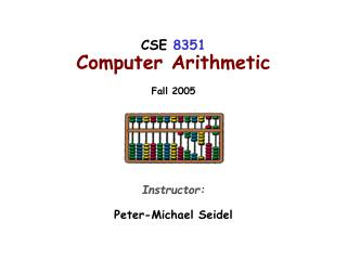 CSE  8351 Computer Arithmetic Fall 2005 Instructor: Peter-Michael Seidel