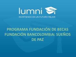 PROGRAMA FUNDACIÓN DE BECAS FUNDACIÓN BANCOLOMBIA: SUEÑOS DE PAZ