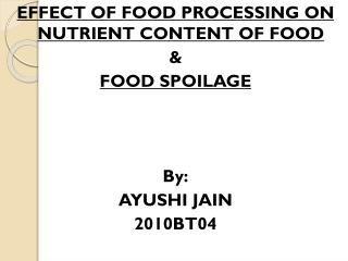 EFFECT OF FOOD PROCESSING ON NUTRIENT CONTENT OF FOOD & FOOD SPOILAGE By: AYUSHI JAIN 2010BT04