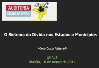 Maria Lucia  Fattorelli UNALE Brasília , 10 de  março  de 2014