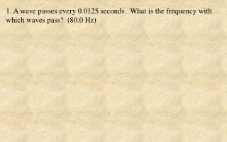 1. A wave passes every 0.0125 seconds.  What is the frequency with which waves pass?  (80.0 Hz)