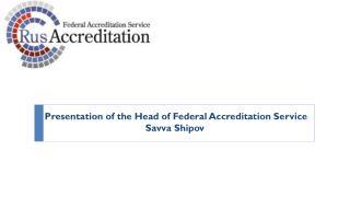 Presentation of the Head of Federal Accreditation  S ervice Savva Shipov