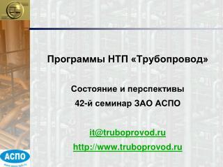 Программы НТП «Трубопровод» Состояние и перспективы 42- й семинар ЗАО АСПО it@truboprovod.ru