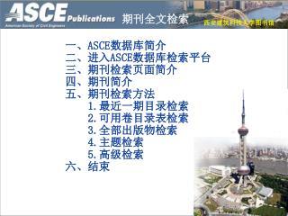 一、 ASCE 数据库简介 二、进入 ASCE 数据库检索平台 三、 期刊检索页面简介 四、期刊简介 五、期刊检索方法 1. 最近一期目录检索 2. 可用卷目录表检索 3. 全部出版物检索