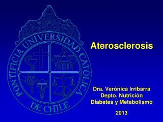 Aterosclerosis Dra. Verónica Irribarra Depto. Nutrición Diabetes y Metabolismo 2013