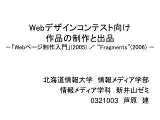 """Web デザインコンテスト向け 作品の制作と出品 -「 Web ページ制作入門」 (2005)  / """" Fragments""""(2006)  -"""