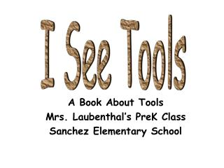 A Book About Tools Mrs. Laubenthal's PreK Class Sanchez Elementary School