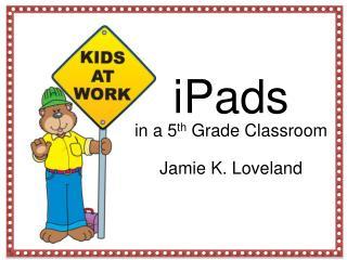 iPads  in a 5 th  Grade Classroom Jamie K. Loveland