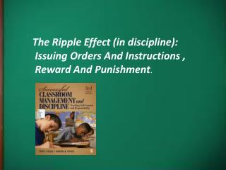 The Ripple Effect (in discipline):  Issuing Orders And Instructions ,   Reward And Punishment .