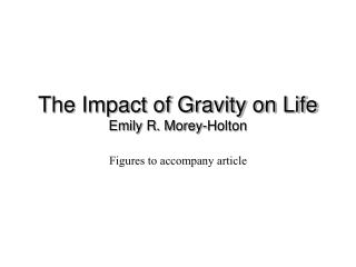 The Impact of Gravity on Life Emily R. Morey-Holton