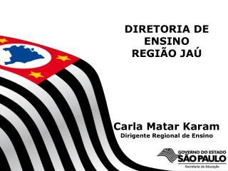 DIRETORIA DE ENSINO  REGIÃO JAÚ Carla Matar Karam Dirigente Regional de Ensino