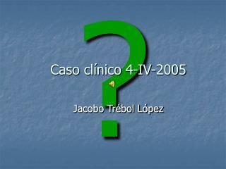 Caso clínico 4-IV-2005