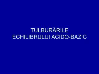 TULBURĂRILE  ECHILIBRULUI ACIDO-BAZIC
