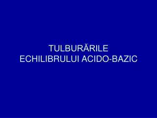 TULBUR?RILE  ECHILIBRULUI ACIDO-BAZIC