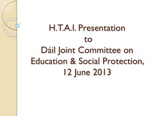 H.T.A.I. Presentation  to  Dáil  Joint Committee on Education & Social Protection, 12 June 2013