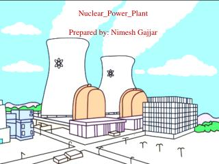 Nuclear_Power_Plant Prepared by: Nimesh Gajjar