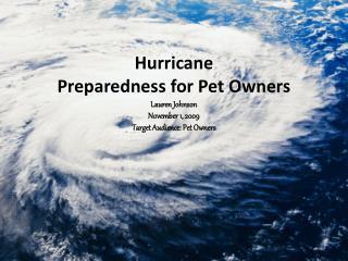 Hurricane  Preparedness for Pet Owners Lauren Johnson November 1, 2009 Target Audience: Pet Owners
