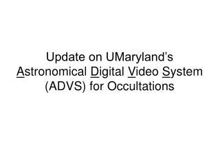 Update on UMaryland�s  A stronomical� D igital� V ideo� S ystem (ADVS) for Occultations