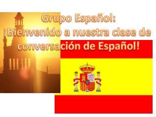 G rupo Español: ¡Bienvenido a nuestra clase de  conversación de Español!