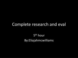 Complete research and  eval