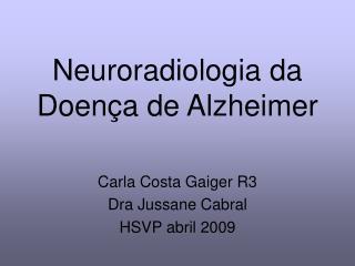 Neuroradiologia da Doença de Alzheimer Carla Costa Gaiger R3 Dra Jussane Cabral HSVP abril 2009