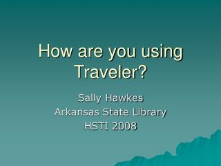 How are you using Traveler?