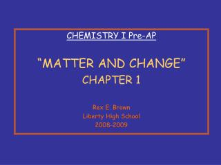 CHEMISTRY I Pre-AP   MATTER AND CHANGE  CHAPTER 1  Rex E. Brown Liberty High School 2008-2009