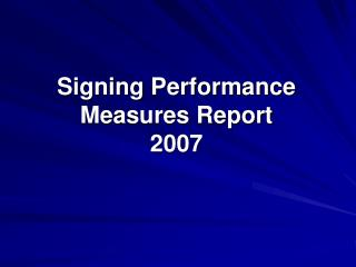 Signing Performance  Measures Report 2007